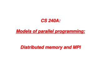 CS 240A: Models  of parallel programming: Distributed memory and MPI