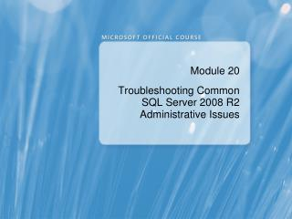 Module 20 Troubleshooting Common SQL Server  2008 R2 Administrative  Issues