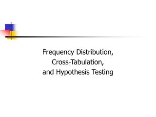 Frequency Distribution,  Cross-Tabulation,  and Hypothesis Testing