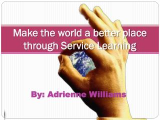 Make  the world a better place through Service Learning