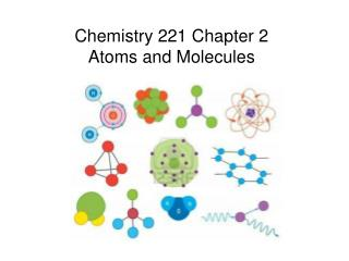 Chemistry 221 Chapter 2 Atoms and Molecules