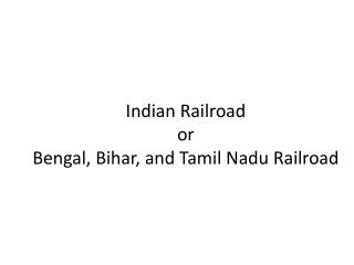 Indian Railroad or  Bengal, Bihar, and Tamil  N adu Railroad