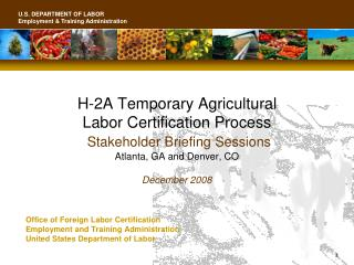 H-2A Temporary Agricultural  Labor Certification Process  Stakeholder Briefing Sessions Atlanta, GA and Denver, CO Decem