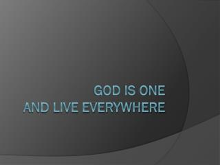 GOD IS ONE and live everywhere