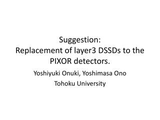 Suggestion: Replacement  of layer3 DSSDs to the PIXOR detectors.