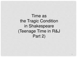 Time as  the Tragic Condition  in Shakespeare (Teenage Time in R&J Part 2)