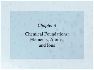 Chapter 4 Chemical Foundations: Elements, Atoms,  and Ions
