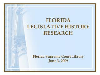 FLORIDA  LEGISLATIVE HISTORY  RESEARCH Florida Supreme Court Library June 3, 2009