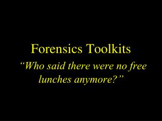 "Forensics Toolkits ""Who said there were no free lunches anymore?"""