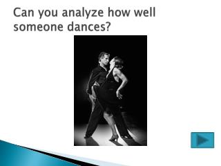 Can you analyze how well someone dances?