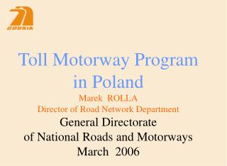 Toll Motorway Program in Poland Marek  ROLLA Director of Road Network Department General Directorate of National Roads