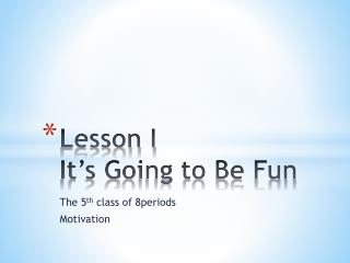 Lesson I It's Going to Be Fun
