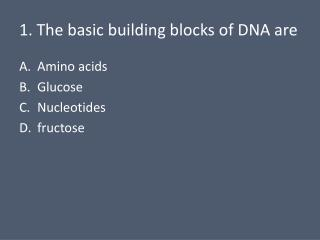 1. The  basic building blocks of DNA are