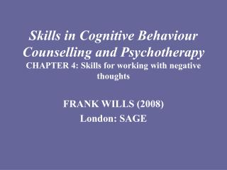 Skills in Cognitive Behaviour Counselling and Psychotherapy CHAPTER 4: Skills for working with negative thoughts