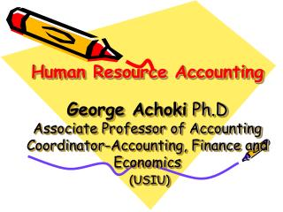Human Resource Accounting   George Achoki Ph.D Associate Professor of Accounting Coordinator-Accounting, Finance and Eco