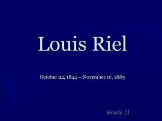 Louis Riel October 22, 1844 – November 16, 1885