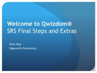 Welcome to  Qwizdom ®  SRS  Final Steps and Extras
