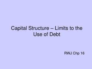 Capital Structure – Limits to the Use of Debt RWJ Chp 16