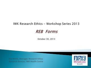 IWK Research Ethics - Workshop Series 2013 REB  Forms  October 30, 2013