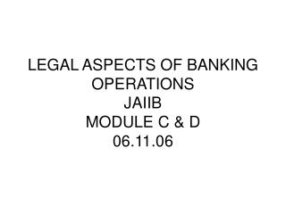 LEGAL ASPECTS OF BANKING OPERATIONS  JAIIB MODULE C & D 06.11.06