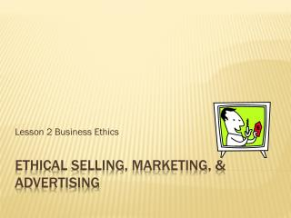 Ethical selling, marketing, & Advertising