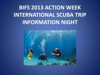 BIFS 2013 ACTION WEEK  INTERNATIONAL SCUBA TRIP  INFORMATION NIGHT