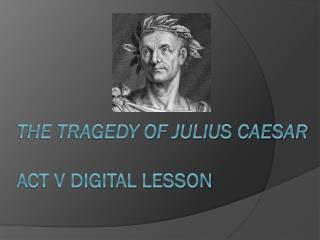 The Tragedy of Julius Caesar Act V  Digital Lesson