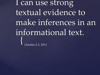 I can use strong textual evidence to make inferences in an informational text.