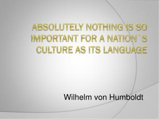Absolutely nothing is so important for a nation`s culture as its language