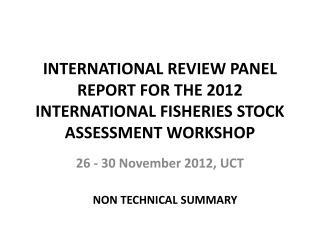 INTERNATIONAL REVIEW PANEL REPORT FOR THE 2012 INTERNATIONAL FISHERIES STOCK ASSESSMENT WORKSHOP