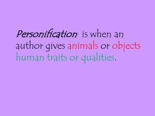 Personification is when an author gives  animals  or  objects  human traits or qualities .