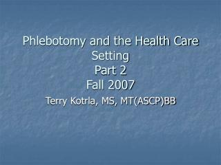 Phlebotomy and the Health Care Setting Part 2 Fall 2007