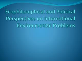 Ecophilosophical and Political Perspectives on International Environmental Problems
