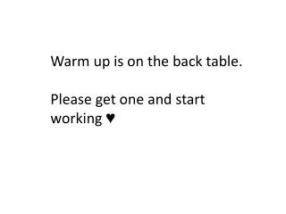 Warm up is on the back table. Please get one and start working ♥