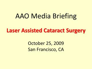 AAO Media Briefing Laser Assisted Cataract Surgery October 25, 2009 San Francisco, CA