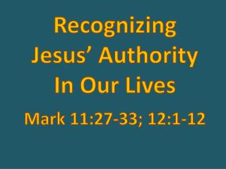 Recognizing  Jesus' Authority  In Our Lives Mark 11:27-33;  12:1-12