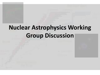 Nuclear Astrophysics Working Group Discussion