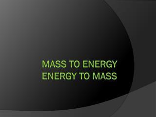 Mass to Energy Energy to Mass