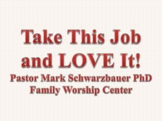 Take This Job and LOVE It! Pastor Mark Schwarzbauer PhD Family Worship  Center