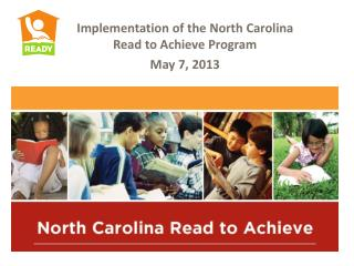 Implementation of the North Carolina Read to Achieve Program May 7, 2013