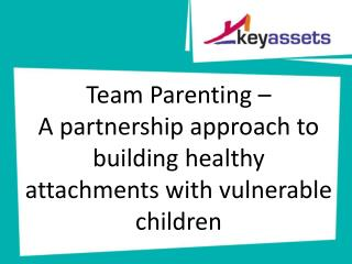 Team  Parenting – A partnership approach to building healthy attachments with vulnerable children
