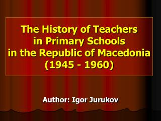 The History of Teachers  in Pr i m a r y  Schools  in the Republic of Macedonia  (1945 - 1960)