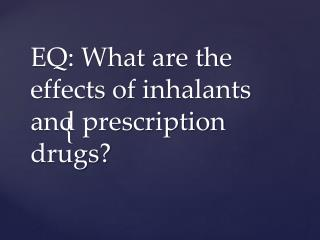 EQ : What are the effects of inhalants and prescription drugs?