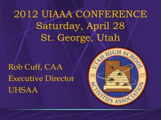 2012 UIAAA CONFERENCE  Saturday, April 28 St. George, Utah