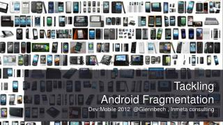 Tackling Android  Fragmentation Dev : Mobile  2012  @ Glennbech  , Inmeta  consulting