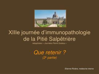XIIIe journée d'immunopathologie de la Pitié Salpêtrière rebaptisées «Journées Pierre Godeau» Que retenir ? (2 e  part