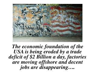 The economic foundation of the USA is being eroded by a trade deficit of $2 Billion a day, factories are moving offshore