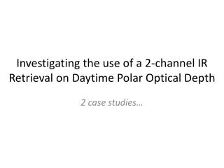 Investigating the use of a 2-channel IR Retrieval on Daytime Polar Optical Depth