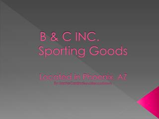 B & C INC. Sporting Goods Located in Phoenix, AZ By: Sophie Cardinali and Becca Brown