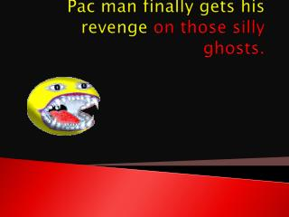 Pac man finally gets his revenge  on those silly ghosts.